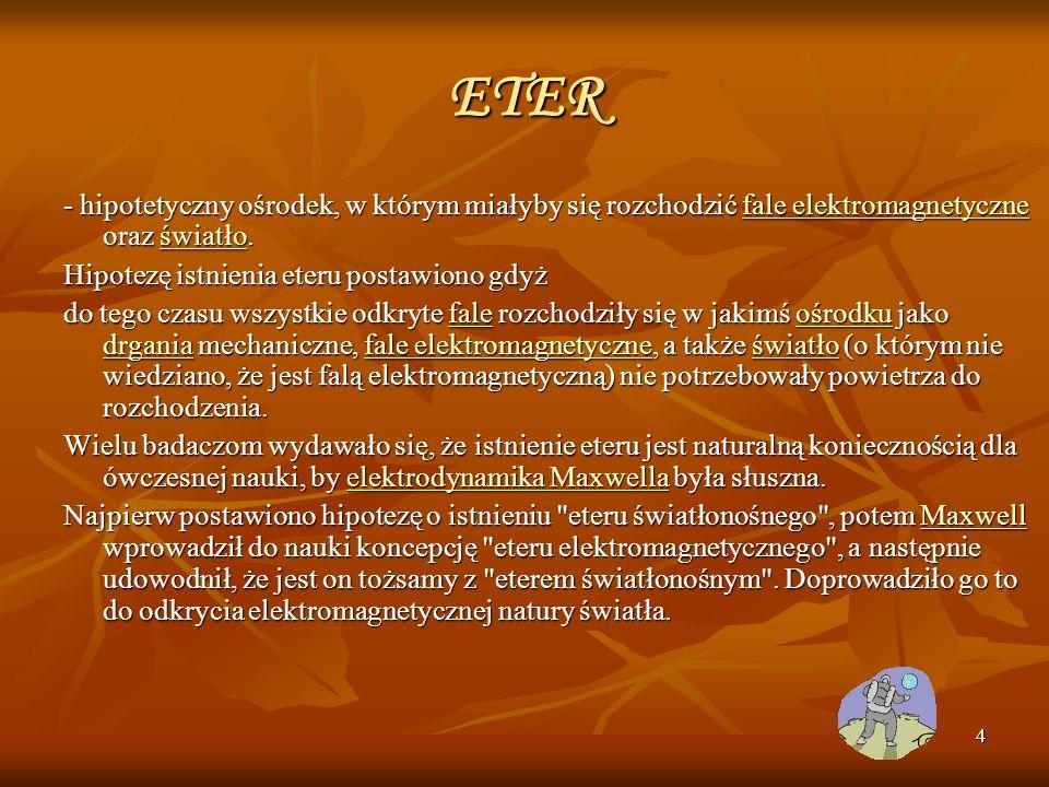 4 ETER - hipotetyczny ośrodek, w którym miałyby się rozchodzić fale elektromagnetyczne oraz światło. fale elektromagnetyczneświatłofale elektromagnety