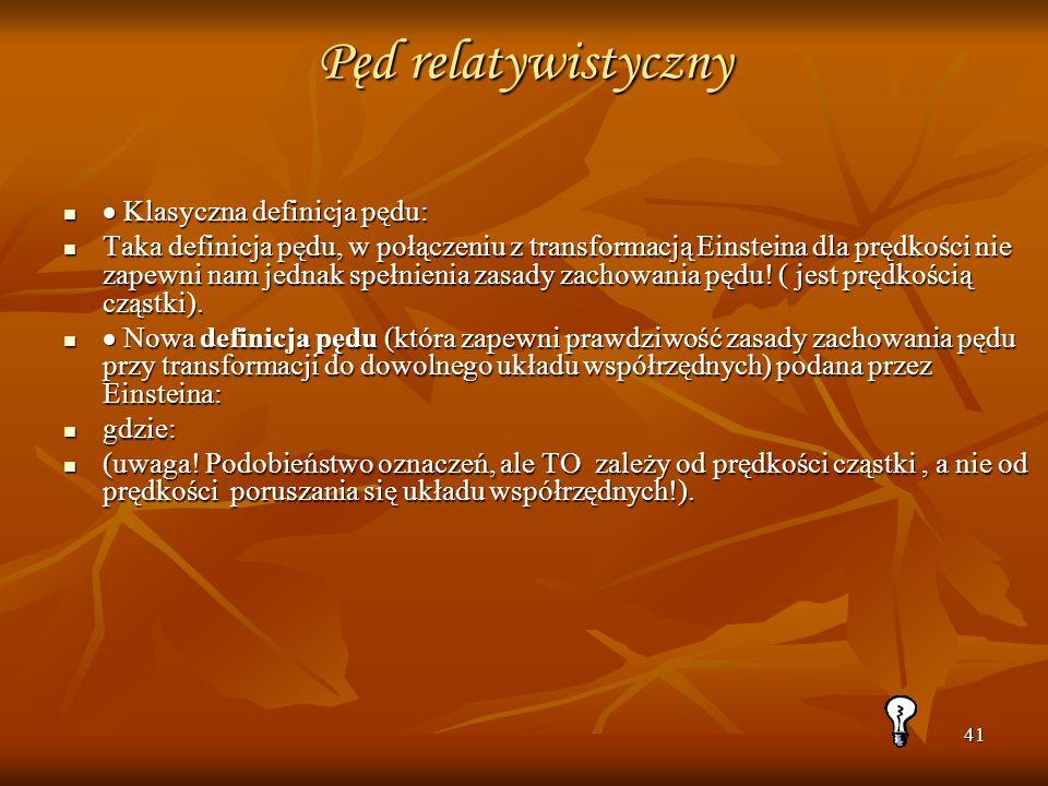 41 Pęd relatywistyczny Klasyczna definicja pędu: Klasyczna definicja pędu: Taka definicja pędu, w połączeniu z transformacją Einsteina dla prędkości n