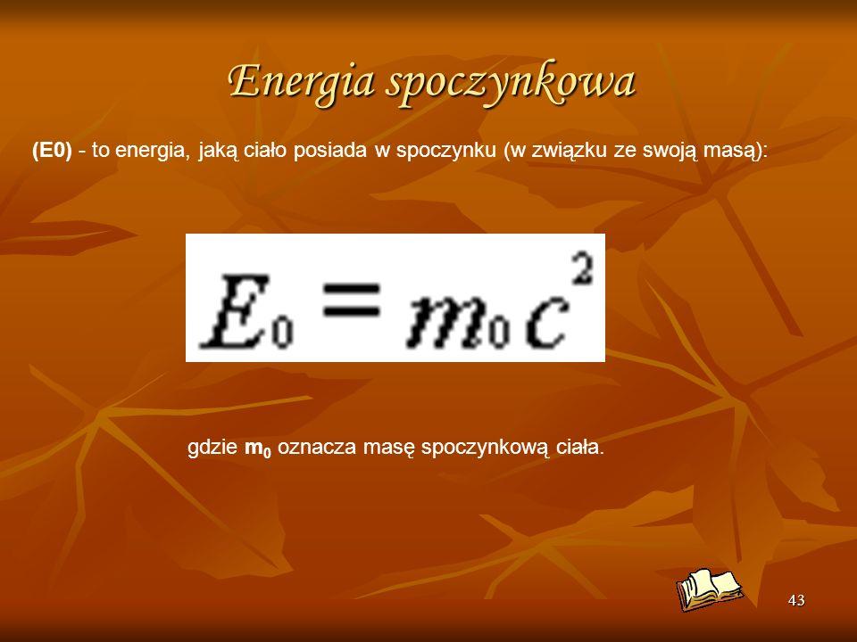 43 Energia spoczynkowa (E0) - to energia, jaką ciało posiada w spoczynku (w związku ze swoją masą): gdzie m 0 oznacza masę spoczynkową ciała.