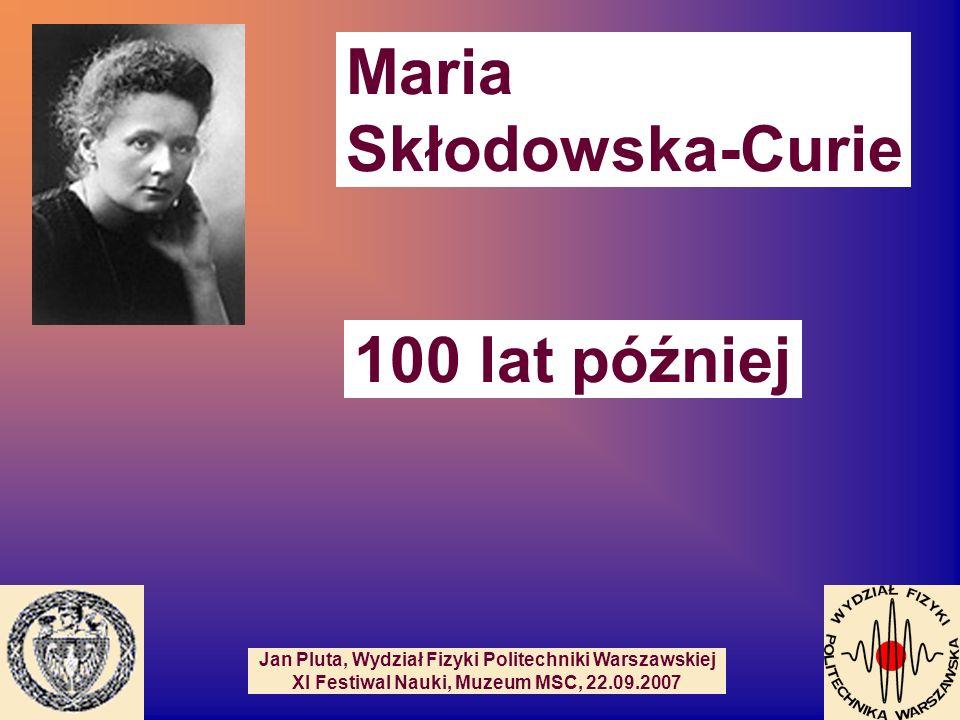 Maria Skłodowska-Curie 100 lat później Jan Pluta, Wydział Fizyki Politechniki Warszawskiej XI Festiwal Nauki, Muzeum MSC, 22.09.2007