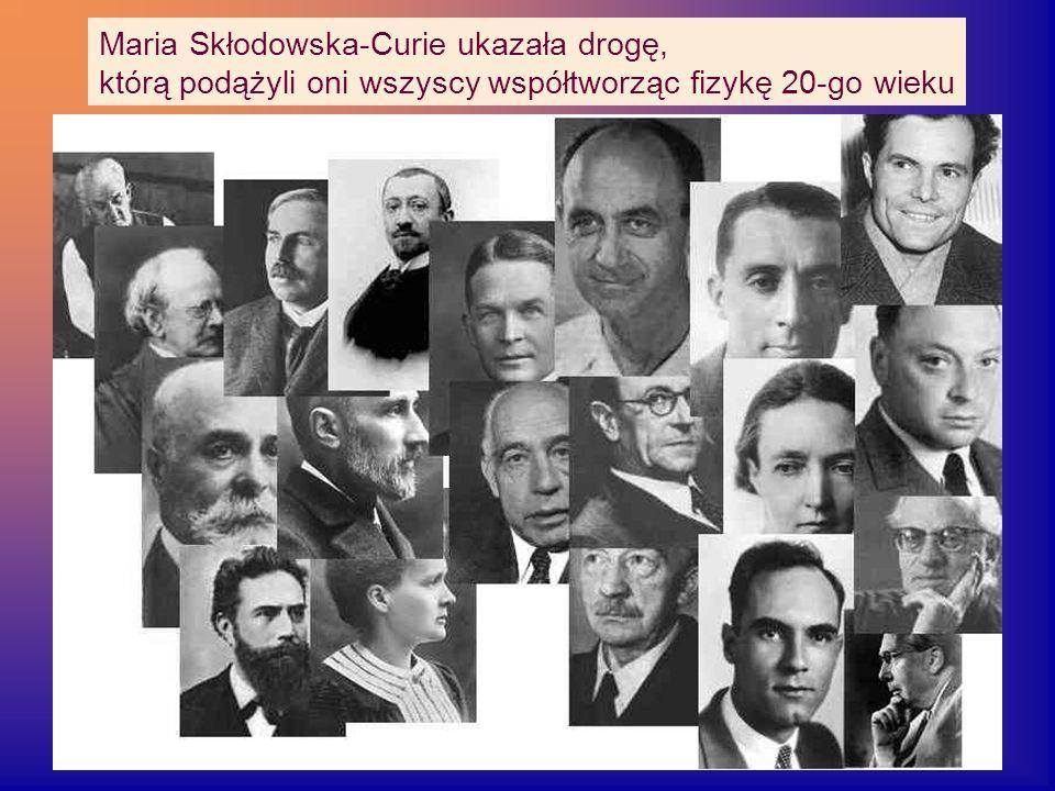 Maria Skłodowska-Curie ukazała drogę, którą podążyli oni wszyscy współtworząc fizykę 20-go wieku