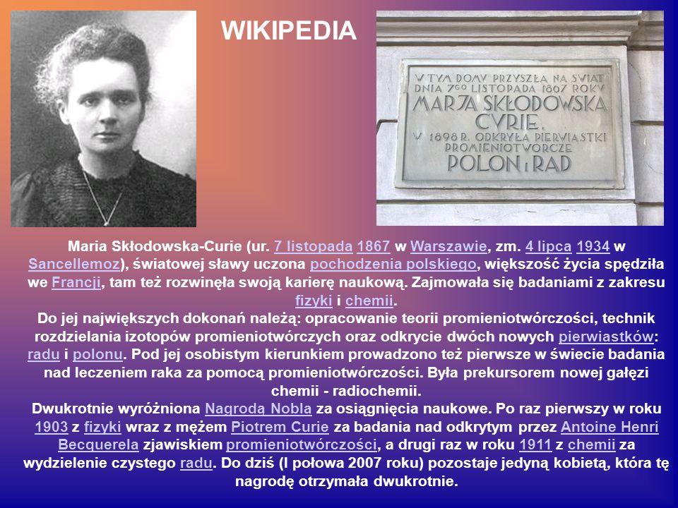 Maria Skłodowska-Curie (ur. 7 listopada 1867 w Warszawie, zm. 4 lipca 1934 w Sancellemoz), światowej sławy uczona pochodzenia polskiego, większość życ