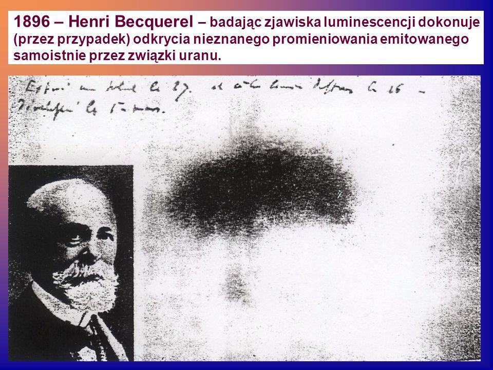 1896 – Henri Becquerel – badając zjawiska luminescencji dokonuje (przez przypadek) odkrycia nieznanego promieniowania emitowanego samoistnie przez zwi
