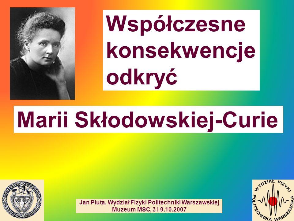 Współczesne konsekwencje odkryć Jan Pluta, Wydział Fizyki Politechniki Warszawskiej Muzeum MSC, 3 i 9.10.2007 Marii Skłodowskiej-Curie