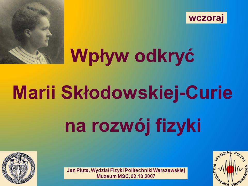 Jan Pluta, Wydział Fizyki Politechniki Warszawskiej Muzeum MSC, 02.10.2007 Wpływ odkryć Marii Skłodowskiej-Curie na rozwój fizyki wczoraj