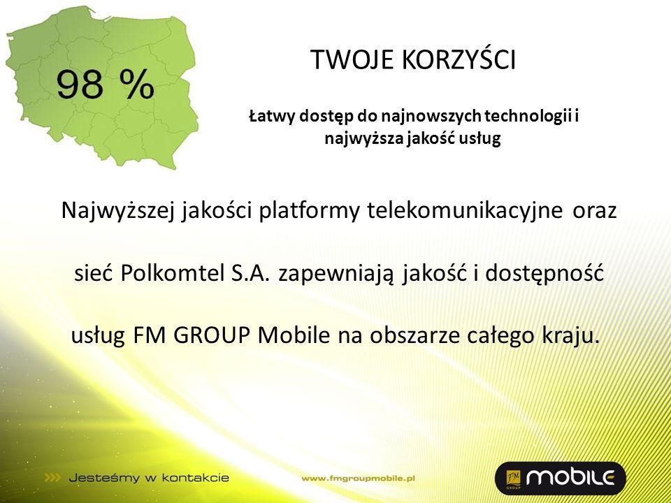TWOJE KORZYŚCI Najwyższej jakości platformy telekomunikacyjne oraz sieć Polkomtel S.A. zapewniają jakość i dostępność usług FM GROUP Mobile na obszarz