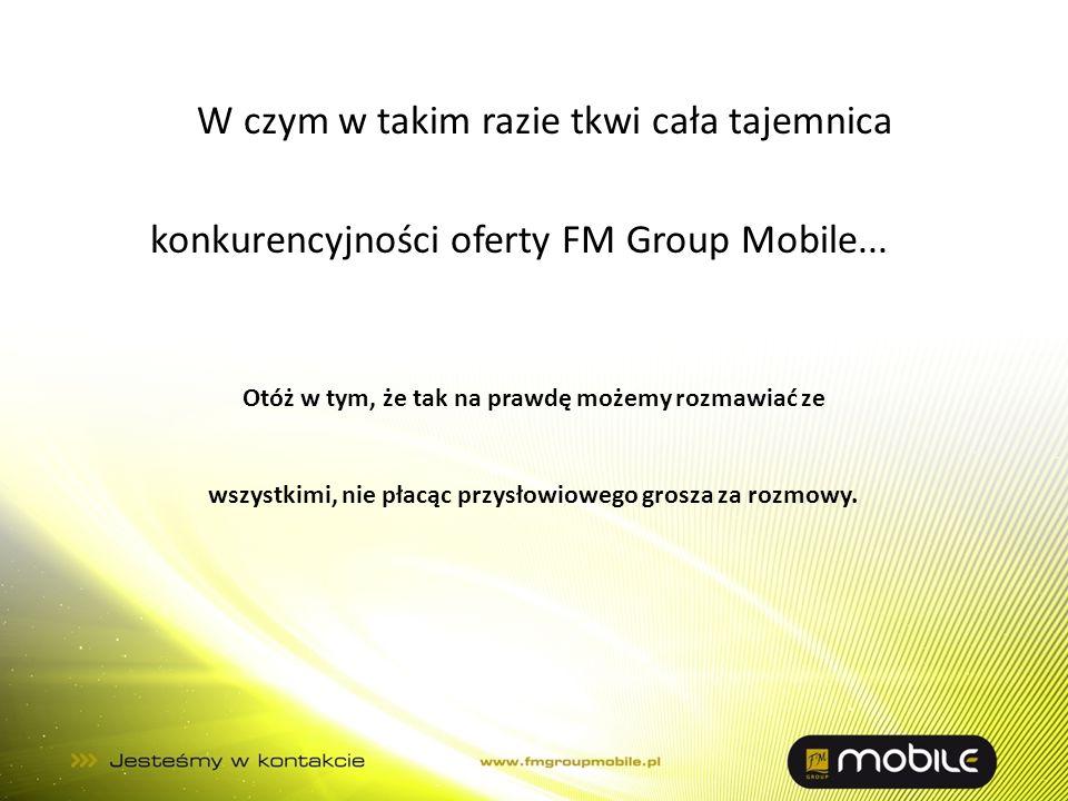 W czym w takim razie tkwi cała tajemnica konkurencyjności oferty FM Group Mobile... Otóż w tym, że tak na prawdę możemy rozmawiać ze wszystkimi, nie p
