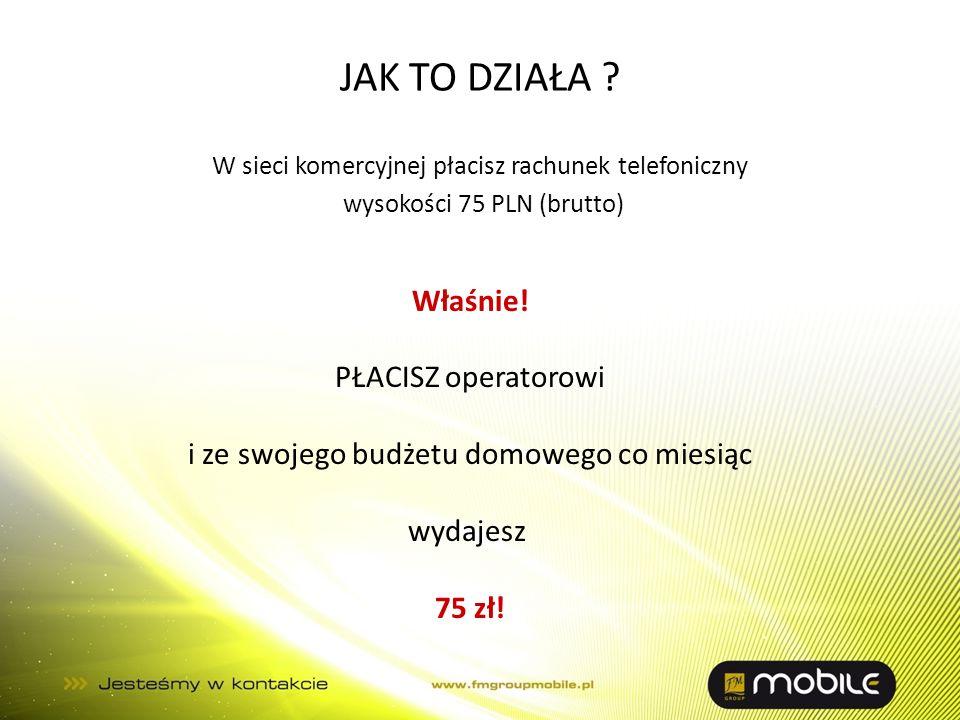 JAK TO DZIAŁA ? W sieci komercyjnej płacisz rachunek telefoniczny wysokości 75 PLN (brutto) Właśnie! PŁACISZ operatorowi i ze swojego budżetu domowego