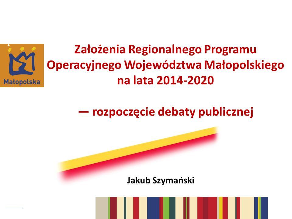 1 Założenia Regionalnego Programu Operacyjnego Województwa Małopolskiego na lata 2014-2020 rozpoczęcie debaty publicznej Jakub Szymański
