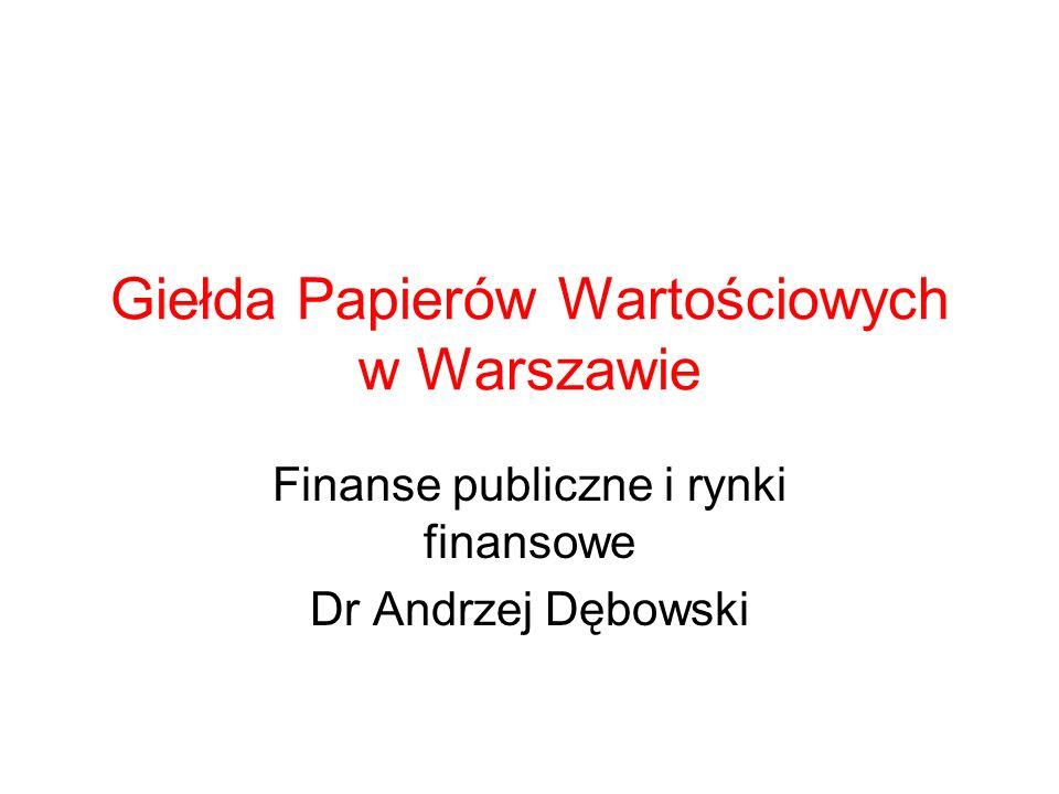 Giełda Papierów Wartościowych w Warszawie Finanse publiczne i rynki finansowe Dr Andrzej Dębowski