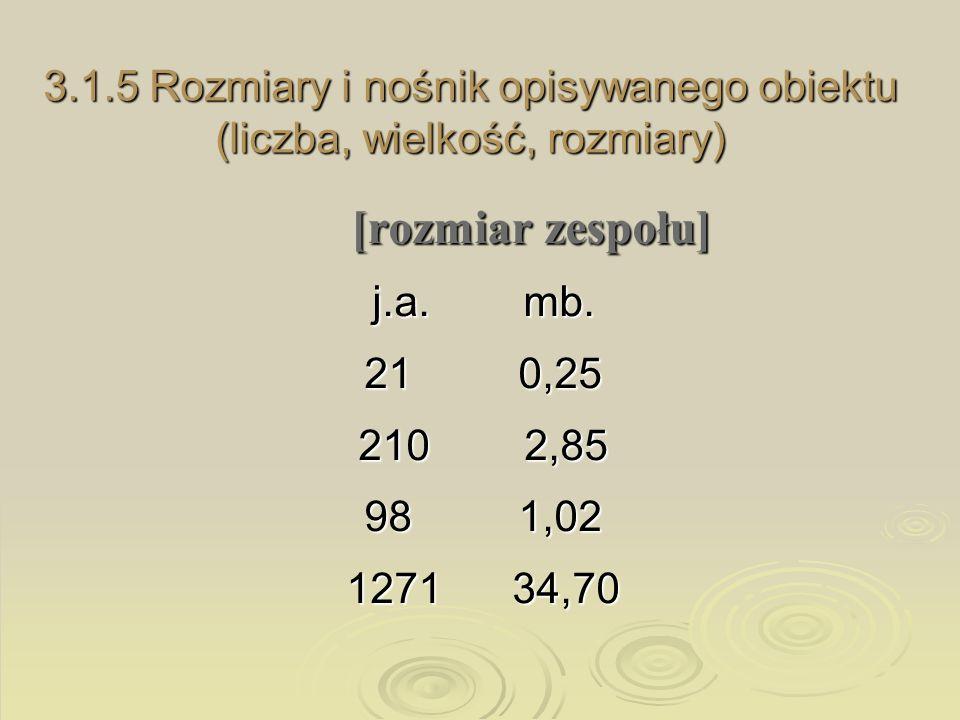 3.1.5 Rozmiary i nośnik opisywanego obiektu (liczba, wielkość, rozmiary) [rozmiar zespołu] j.a. mb. 21 0,25 210 2,85 98 1,02 1271 34,70