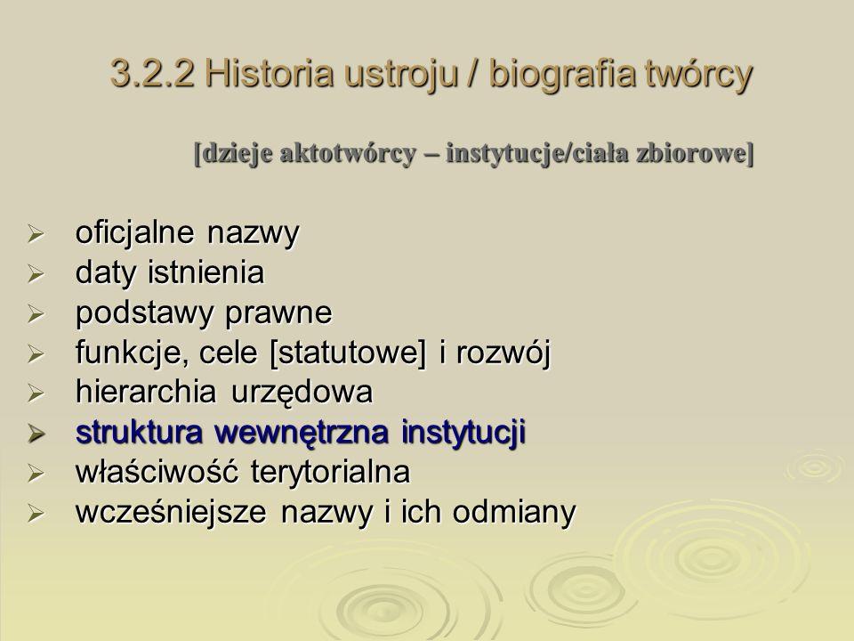 3.2.2 Historia ustroju / biografia twórcy [dzieje aktotwórcy – instytucje/ciała zbiorowe] oficjalne nazwy oficjalne nazwy daty istnienia daty istnieni