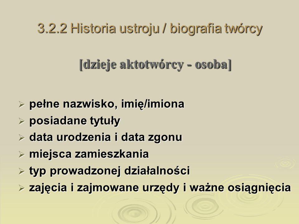 3.2.2 Historia ustroju / biografia twórcy [dzieje aktotwórcy - osoba] pełne nazwisko, imię/imiona pełne nazwisko, imię/imiona posiadane tytuły posiada