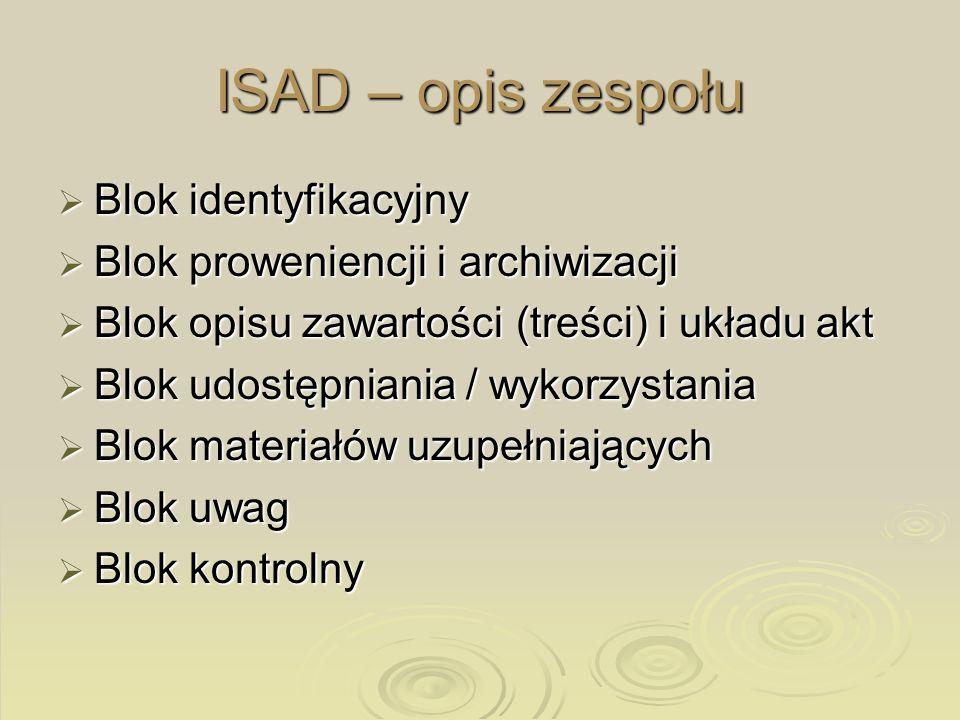 ISAD – opis zespołu Blok identyfikacyjny Blok identyfikacyjny Blok proweniencji i archiwizacji Blok proweniencji i archiwizacji Blok opisu zawartości