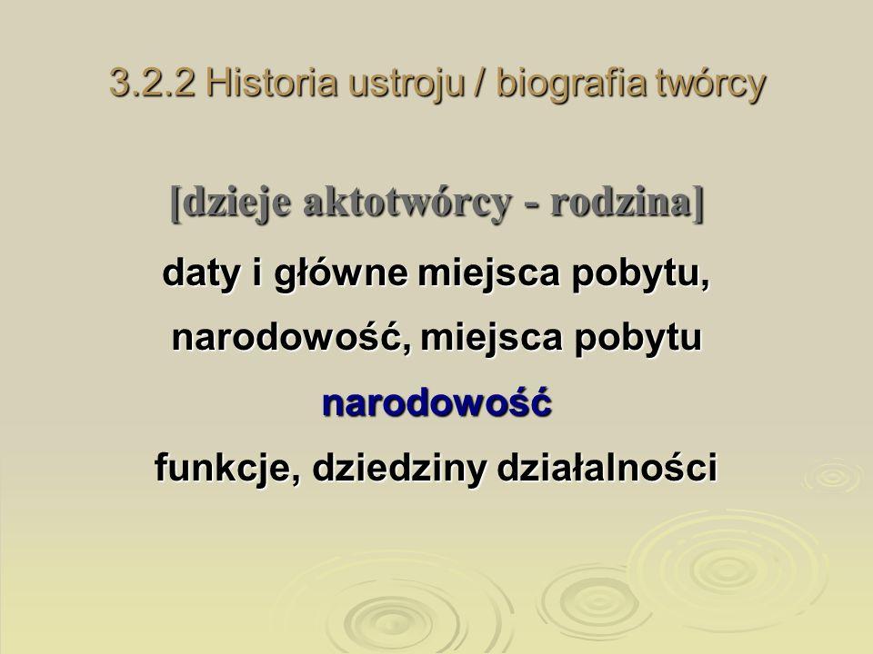 3.2.2 Historia ustroju / biografia twórcy [dzieje aktotwórcy - rodzina] daty i główne miejsca pobytu, narodowość, miejsca pobytu narodowość funkcje, d