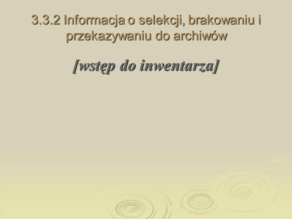 3.3.2 Informacja o selekcji, brakowaniu i przekazywaniu do archiwów [wstęp do inwentarza]
