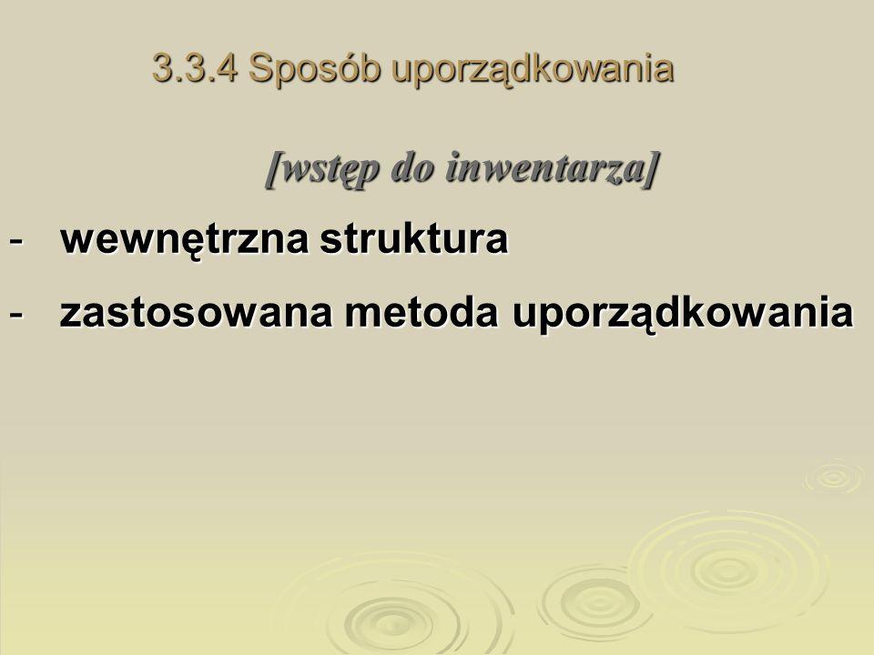 3.3.4 Sposób uporządkowania [wstęp do inwentarza] -wewnętrzna struktura -zastosowana metoda uporządkowania