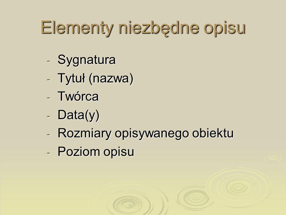 Elementy niezbędne opisu - Sygnatura - Tytuł (nazwa) - Twórca - Data(y) - Rozmiary opisywanego obiektu - Poziom opisu