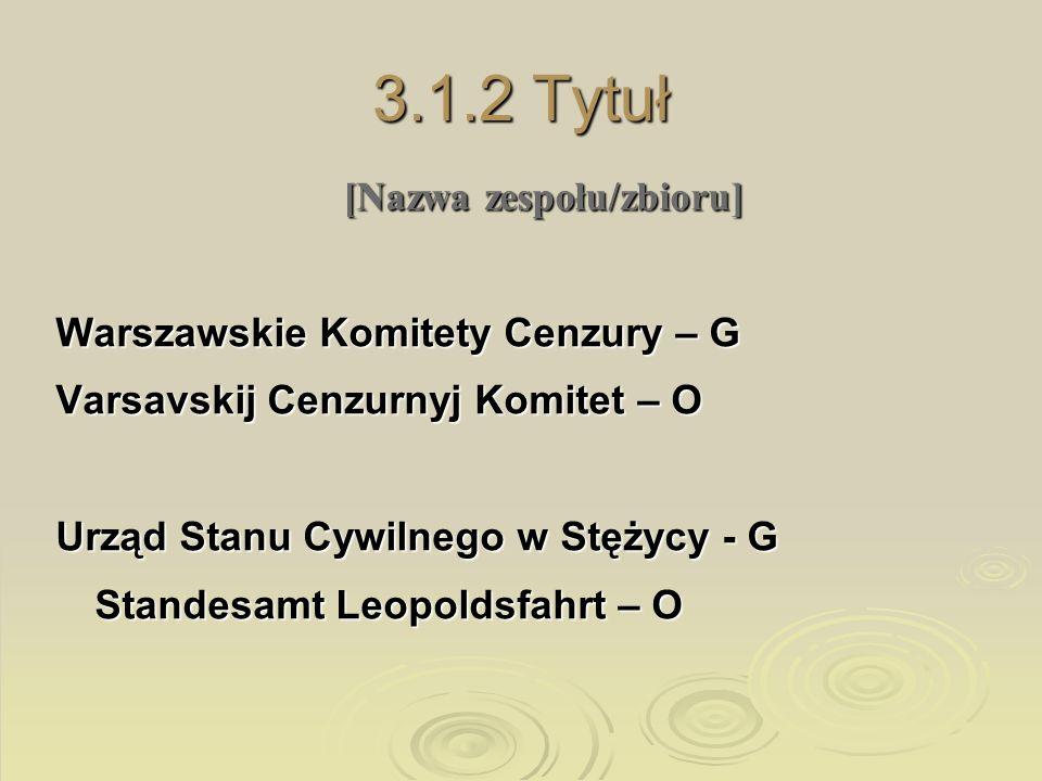 3.1.2 Tytuł [Nazwa zespołu/zbioru] Warszawskie Komitety Cenzury – G Varsavskij Cenzurnyj Komitet – O Urząd Stanu Cywilnego w Stężycy - G Standesamt Le