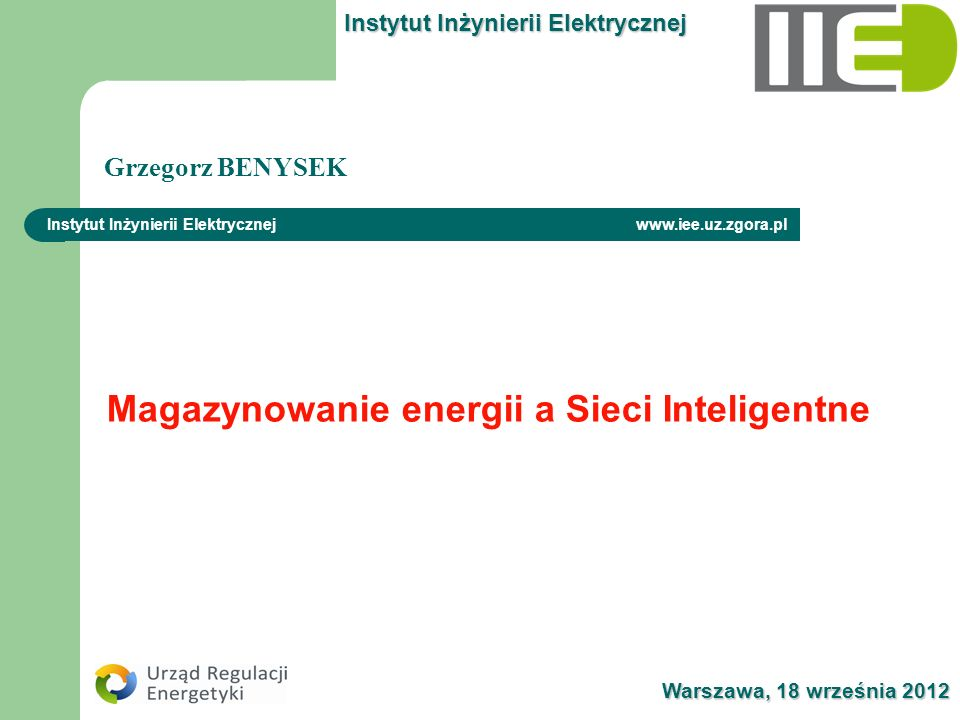 Warszawa, 18 września 2012 Instytut Inżynierii Elektrycznej www.iee.uz.zgora.pl Magazynowanie energii a Sieci Inteligentne Grzegorz BENYSEK Instytut I