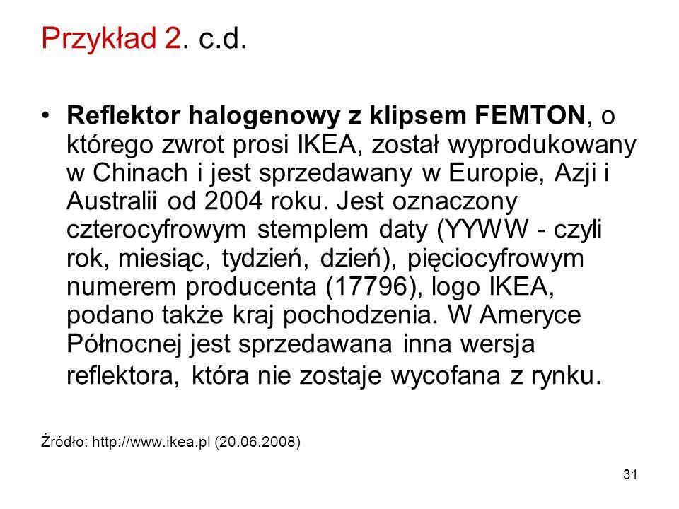 31 Przykład 2. c.d. Reflektor halogenowy z klipsem FEMTON, o którego zwrot prosi IKEA, został wyprodukowany w Chinach i jest sprzedawany w Europie, Az