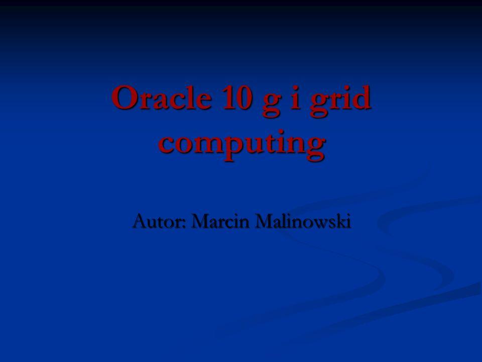 Oracle 10 g i grid computing Autor: Marcin Malinowski