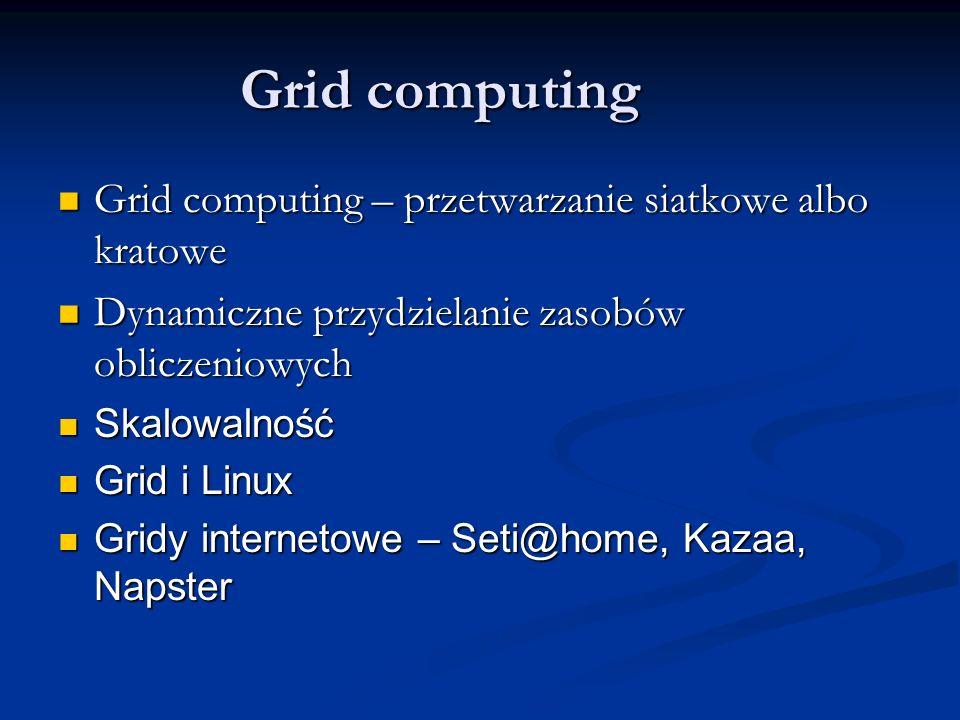 Grid computing Grid computing – przetwarzanie siatkowe albo kratowe Grid computing – przetwarzanie siatkowe albo kratowe Dynamiczne przydzielanie zasobów obliczeniowych Dynamiczne przydzielanie zasobów obliczeniowych Skalowalność Skalowalność Grid i Linux Grid i Linux Gridy internetowe – Seti@home, Kazaa, Napster Gridy internetowe – Seti@home, Kazaa, Napster