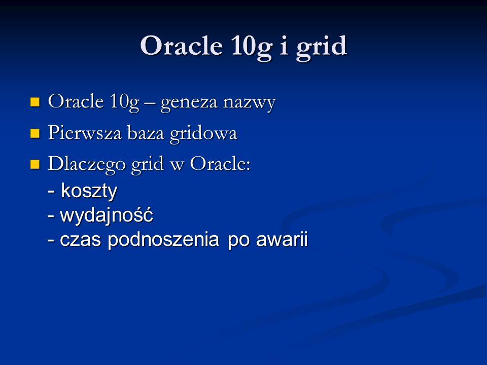 Oracle 10g i grid Oracle 10g – geneza nazwy Oracle 10g – geneza nazwy Pierwsza baza gridowa Pierwsza baza gridowa Dlaczego grid w Oracle: - koszty - wydajność - czas podnoszenia po awarii Dlaczego grid w Oracle: - koszty - wydajność - czas podnoszenia po awarii