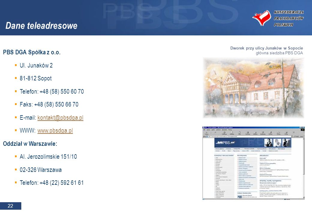 22 Dane teleadresowe PBS DGA Spółka z o.o. Ul. Junaków 2 81-812 Sopot Telefon: +48 (58) 550 60 70 Faks: +48 (58) 550 66 70 E-mail: kontakt@pbsdga.plko