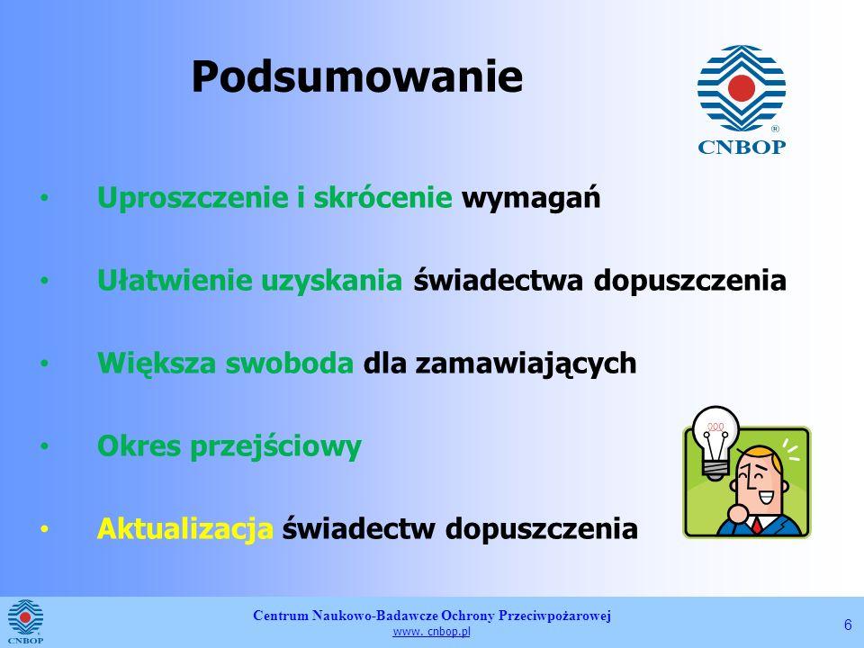 Centrum Naukowo-Badawcze Ochrony Przeciwpożarowej www. cnbop.pl 6 Podsumowanie Uproszczenie i skrócenie wymagań Ułatwienie uzyskania świadectwa dopusz