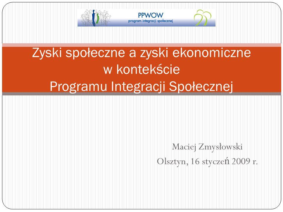 Maciej Zmysłowski Olsztyn, 16 stycze ń 2009 r. Zyski społeczne a zyski ekonomiczne w kontekście Programu Integracji Społecznej
