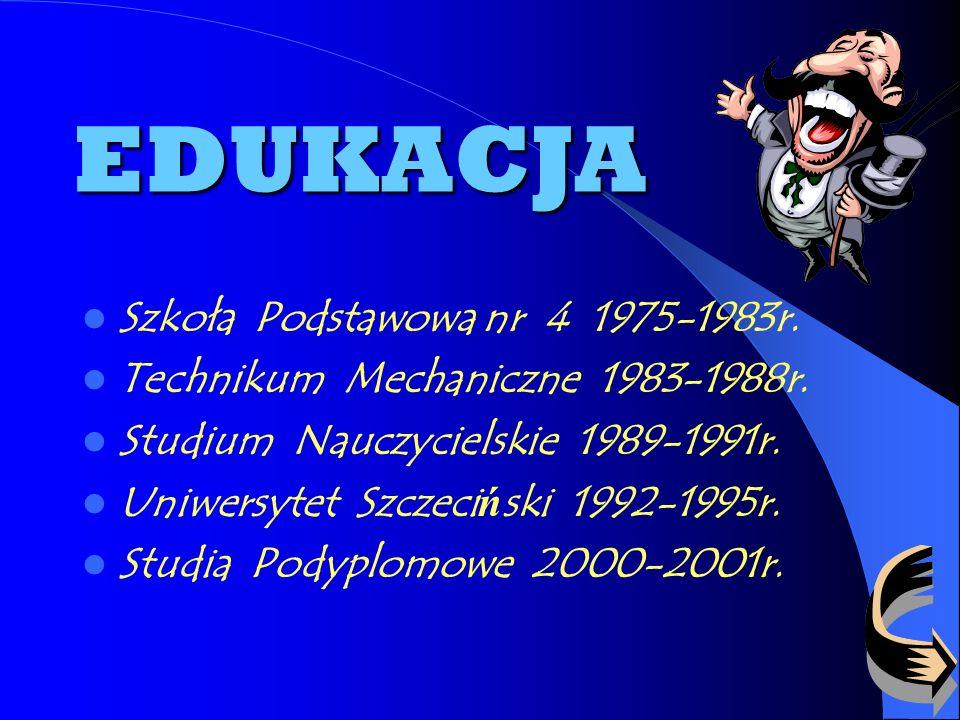 EDUKACJA Szkoła Podstawowa nr 4 1975-1983r.Technikum Mechaniczne 1983-1988r.