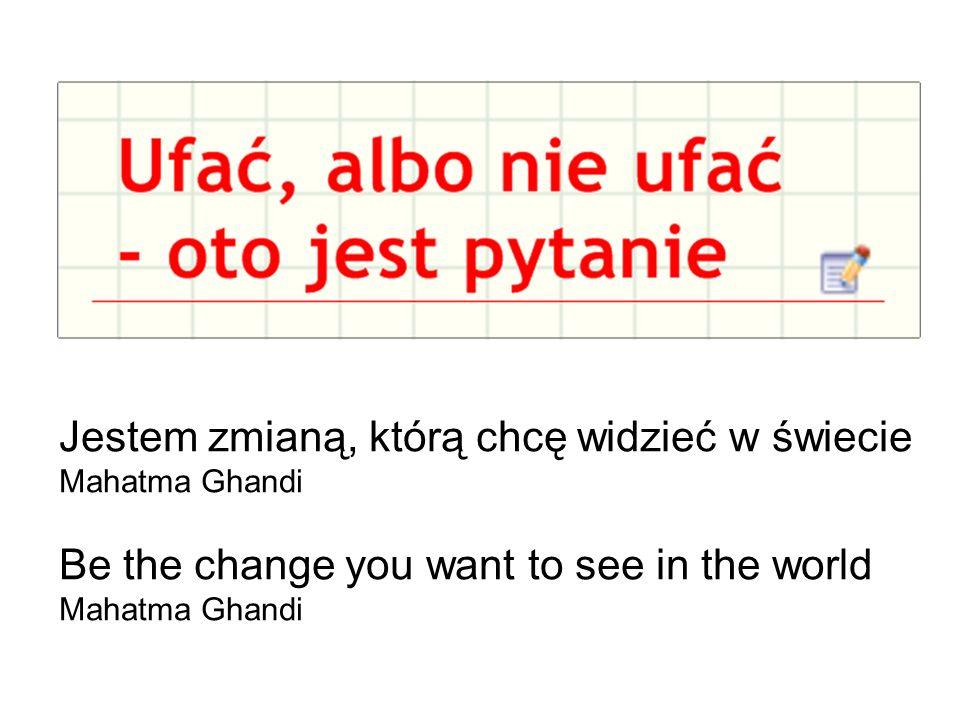 Jestem zmianą, którą chcę widzieć w świecie Mahatma Ghandi Be the change you want to see in the world Mahatma Ghandi