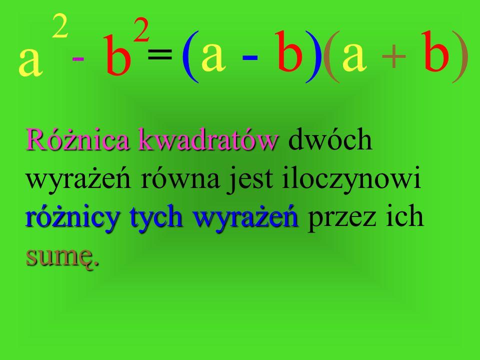 a 2 b 2 -= (a - b)(a + b) Różnica Różnica kwadratów kwadratów dwóch wyrażeń równa jest iloczynowi różnicy tych wyrażeń wyrażeń przez ich sumę.