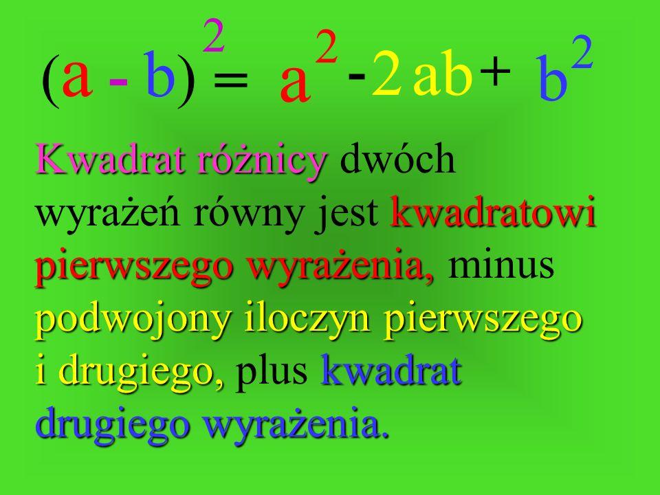 = -+ ab2 (a - b)(a - b) 2 a 2 b 2Kwadrat różnicy różnicy dwóch wyrażeń równy jest kwadratowi pierwszego wyrażenia, wyrażenia, minus podwojony iloczyn