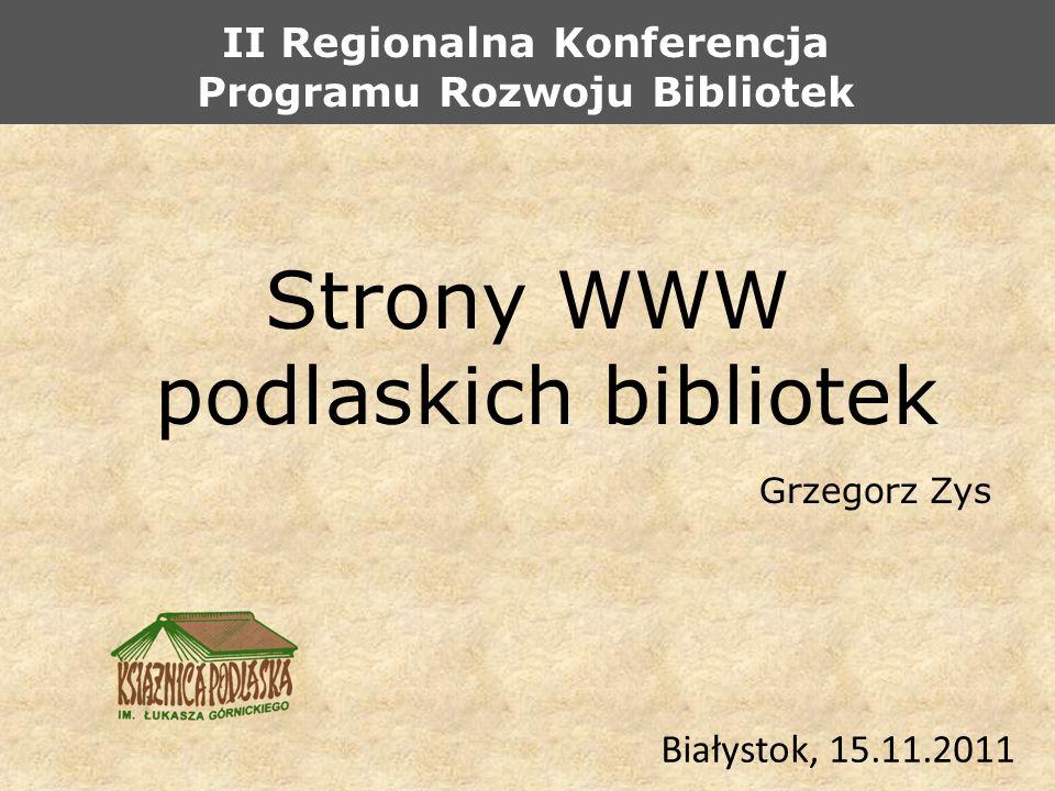 Strony WWW podlaskich bibliotek Grzegorz Zys Białystok, 15.11.2011 II Regionalna Konferencja Programu Rozwoju Bibliotek