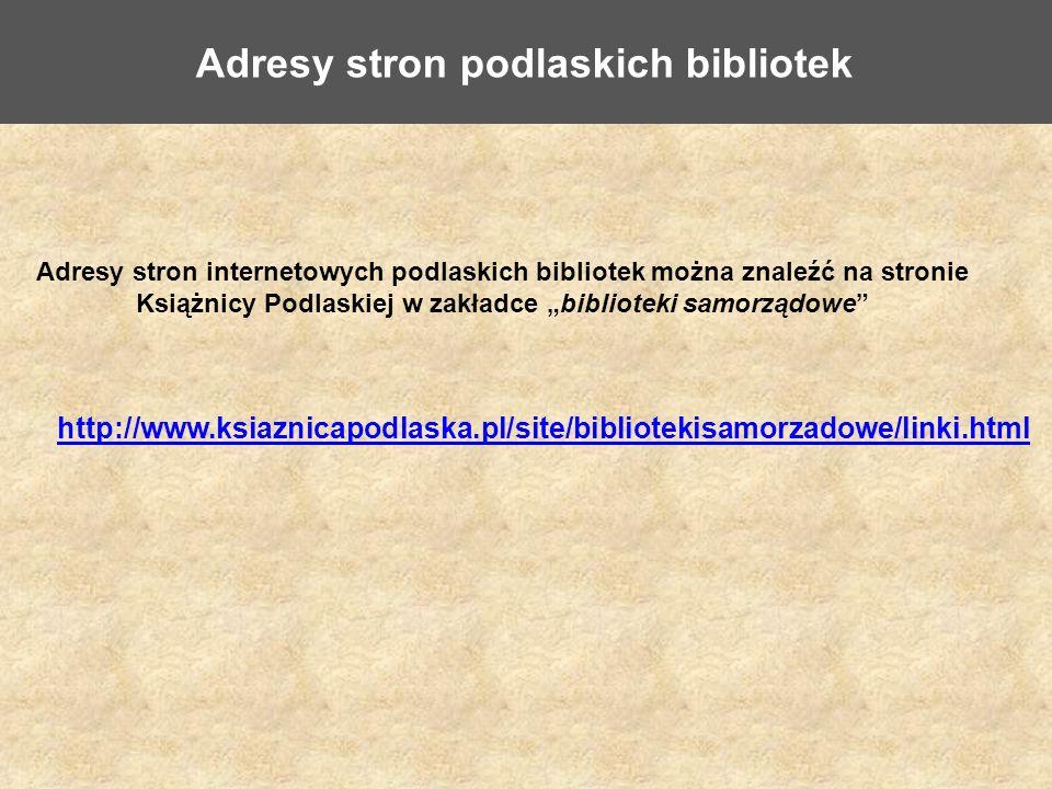 Adresy stron podlaskich bibliotek http://www.ksiaznicapodlaska.pl/site/bibliotekisamorzadowe/linki.html Adresy stron internetowych podlaskich bibliotek można znaleźć na stronie Książnicy Podlaskiej w zakładce biblioteki samorządowe