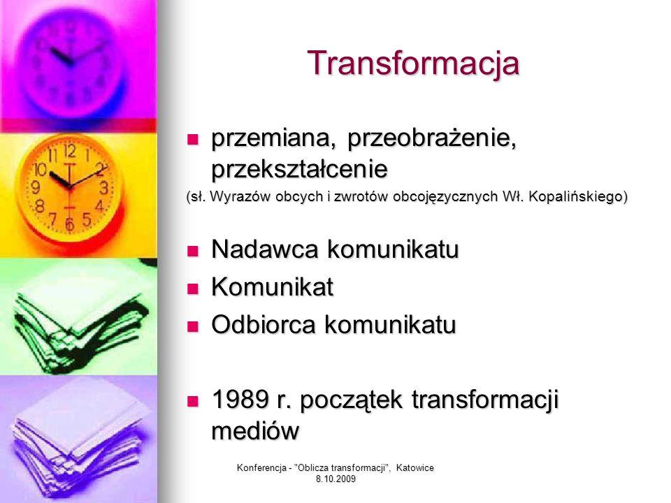Konferencja - Oblicza transformacji , Katowice 8.10.2009 Trzy fazy transformacji mediów Faza żywiołowego entuzjazmu i wymuszonych przekształceń (1989 – 1991) Faza żywiołowego entuzjazmu i wymuszonych przekształceń (1989 – 1991) Faza pozornej stabilizacji i zmian podskórnych (1991-1992) Faza pozornej stabilizacji i zmian podskórnych (1991-1992) Otwarta walka o rynek (1993- obecnie) Otwarta walka o rynek (1993- obecnie)