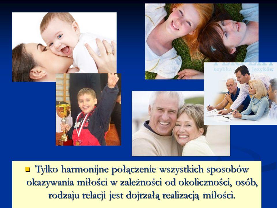 Tylko harmonijne połączenie wszystkich sposobów okazywania miłości w zależności od okoliczności, osób, rodzaju relacji jest dojrzałą realizacją miłośc