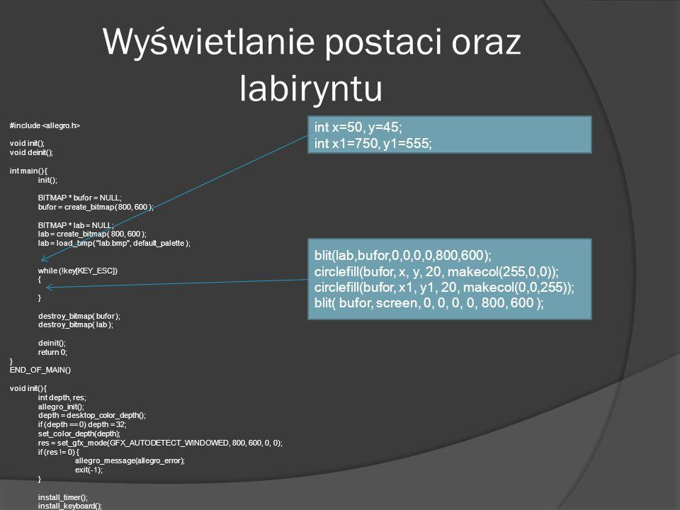 Wyświetlanie postaci oraz labiryntu #include void init(); void deinit(); int main() { init(); BITMAP * bufor = NULL; bufor = create_bitmap( 800, 600 )