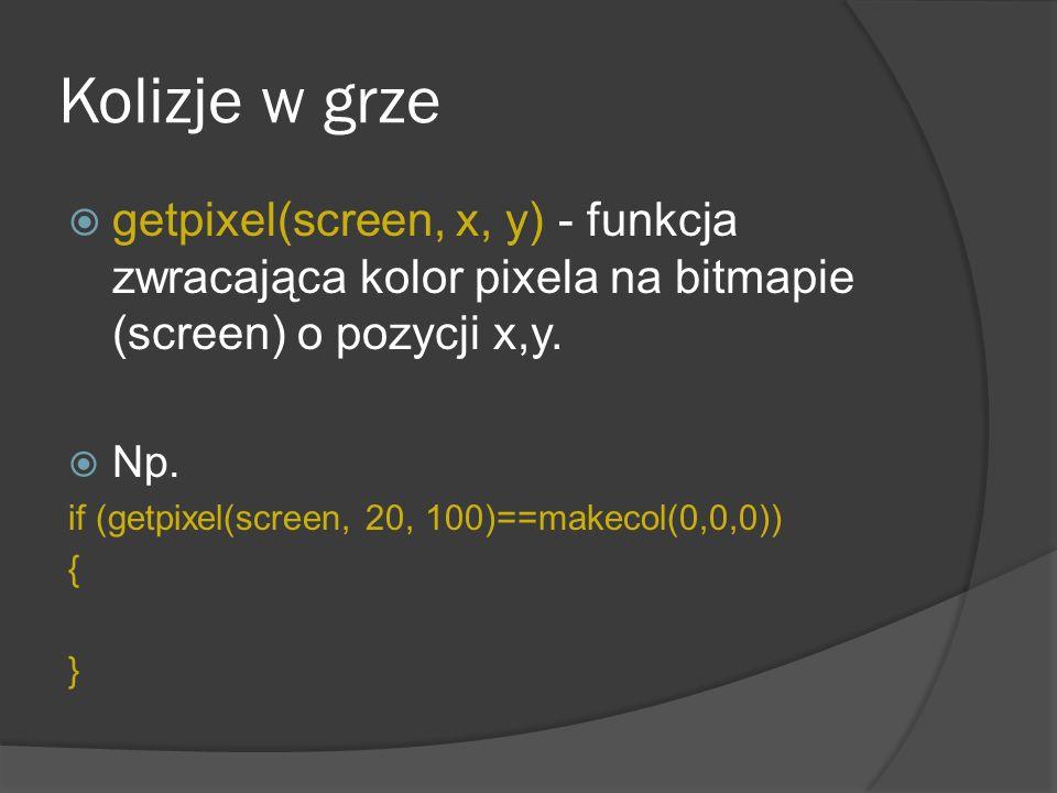 Kolizje w grze getpixel(screen, x, y) - funkcja zwracająca kolor pixela na bitmapie (screen) o pozycji x,y. Np. if (getpixel(screen, 20, 100)==makecol