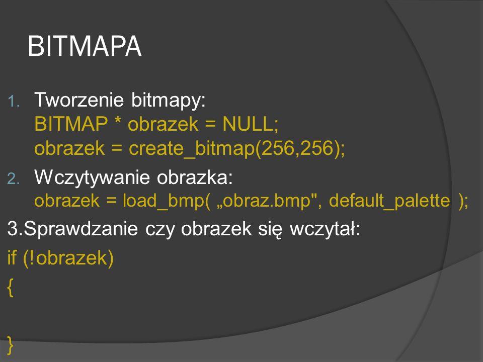 BITMAPA 1. Tworzenie bitmapy: BITMAP * obrazek = NULL; obrazek = create_bitmap(256,256); 2. Wczytywanie obrazka: obrazek = load_bmp( obraz.bmp