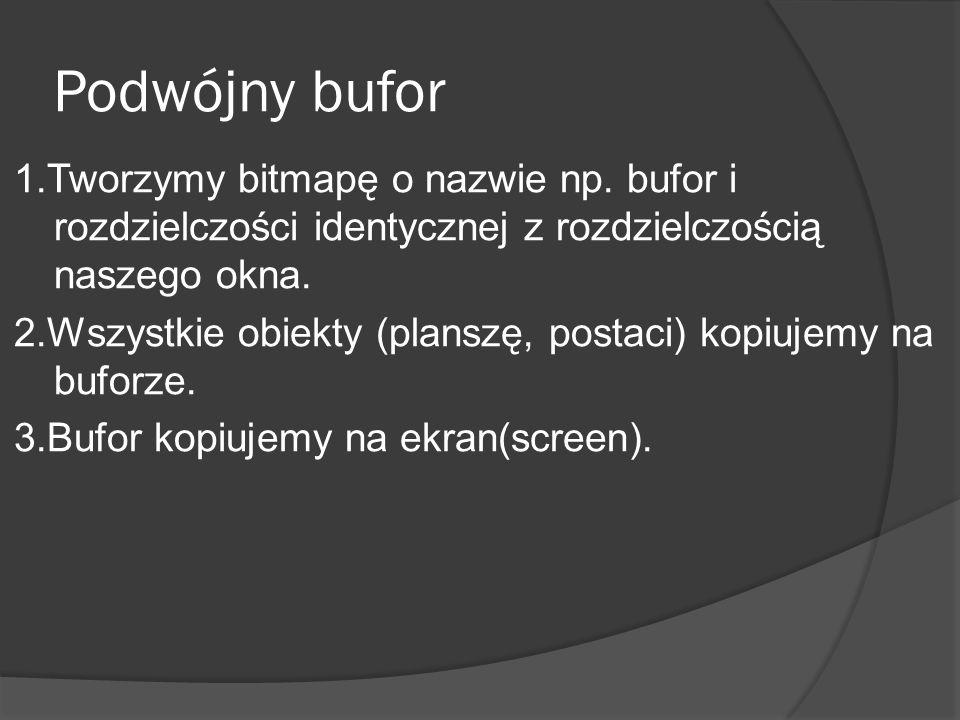Podwójny bufor 1.Tworzymy bitmapę o nazwie np. bufor i rozdzielczości identycznej z rozdzielczością naszego okna. 2.Wszystkie obiekty (planszę, postac
