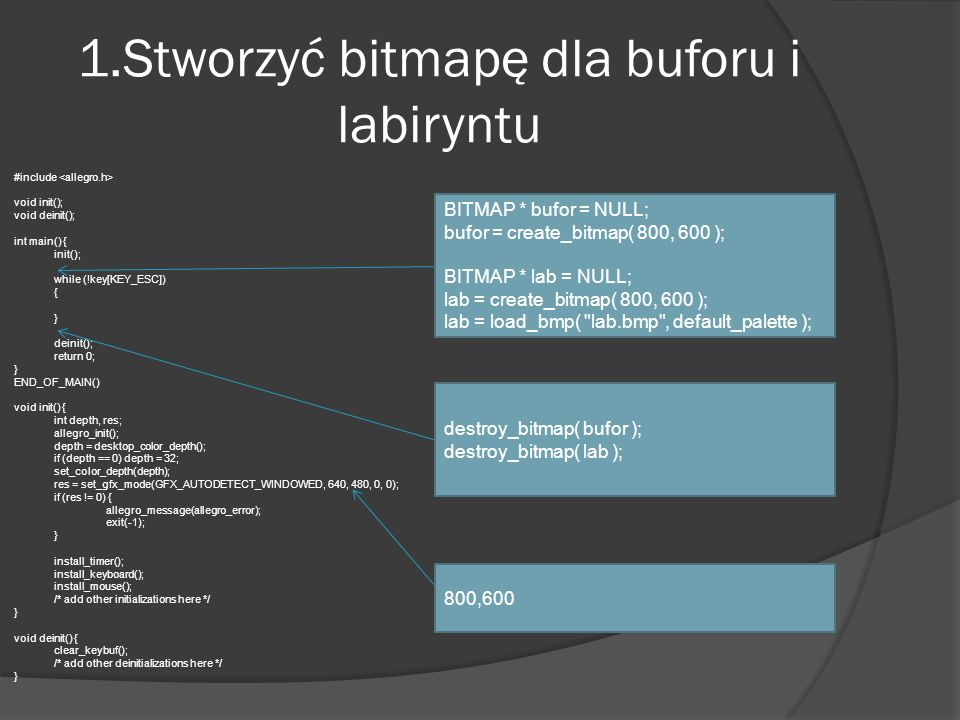 Wyświetlanie postaci oraz labiryntu #include void init(); void deinit(); int main() { init(); BITMAP * bufor = NULL; bufor = create_bitmap( 800, 600 ); BITMAP * lab = NULL; lab = create_bitmap( 800, 600 ); lab = load_bmp( lab.bmp , default_palette ); while (!key[KEY_ESC]) { } destroy_bitmap( bufor ); destroy_bitmap( lab ); deinit(); return 0; } END_OF_MAIN() void init() { int depth, res; allegro_init(); depth = desktop_color_depth(); if (depth == 0) depth = 32; set_color_depth(depth); res = set_gfx_mode(GFX_AUTODETECT_WINDOWED, 800, 600, 0, 0); if (res != 0) { allegro_message(allegro_error); exit(-1); } install_timer(); install_keyboard(); install_mouse(); /* add other initializations here */ } void deinit() { clear_keybuf(); /* add other deinitializations here */ } int x=50, y=45; int x1=750, y1=555; blit(lab,bufor,0,0,0,0,800,600); circlefill(bufor, x, y, 20, makecol(255,0,0)); circlefill(bufor, x1, y1, 20, makecol(0,0,255)); blit( bufor, screen, 0, 0, 0, 0, 800, 600 );
