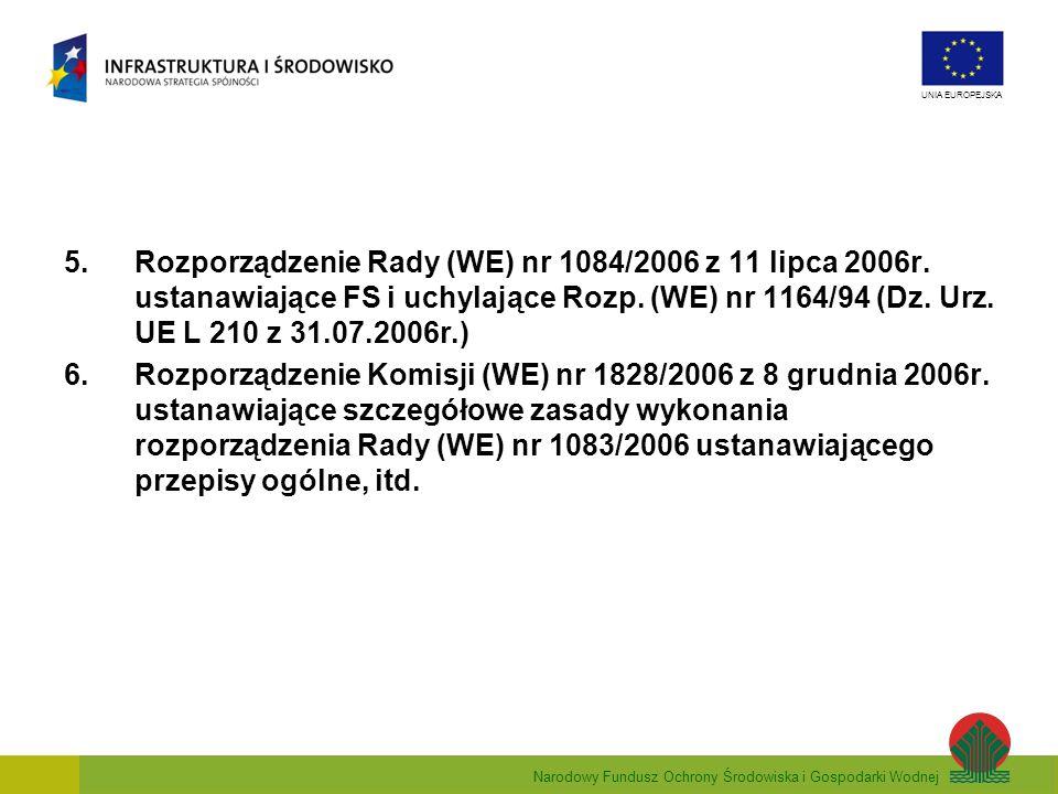 Narodowy Fundusz Ochrony Środowiska i Gospodarki Wodnej UNIA EUROPEJSKA 5.Rozporządzenie Rady (WE) nr 1084/2006 z 11 lipca 2006r. ustanawiające FS i u