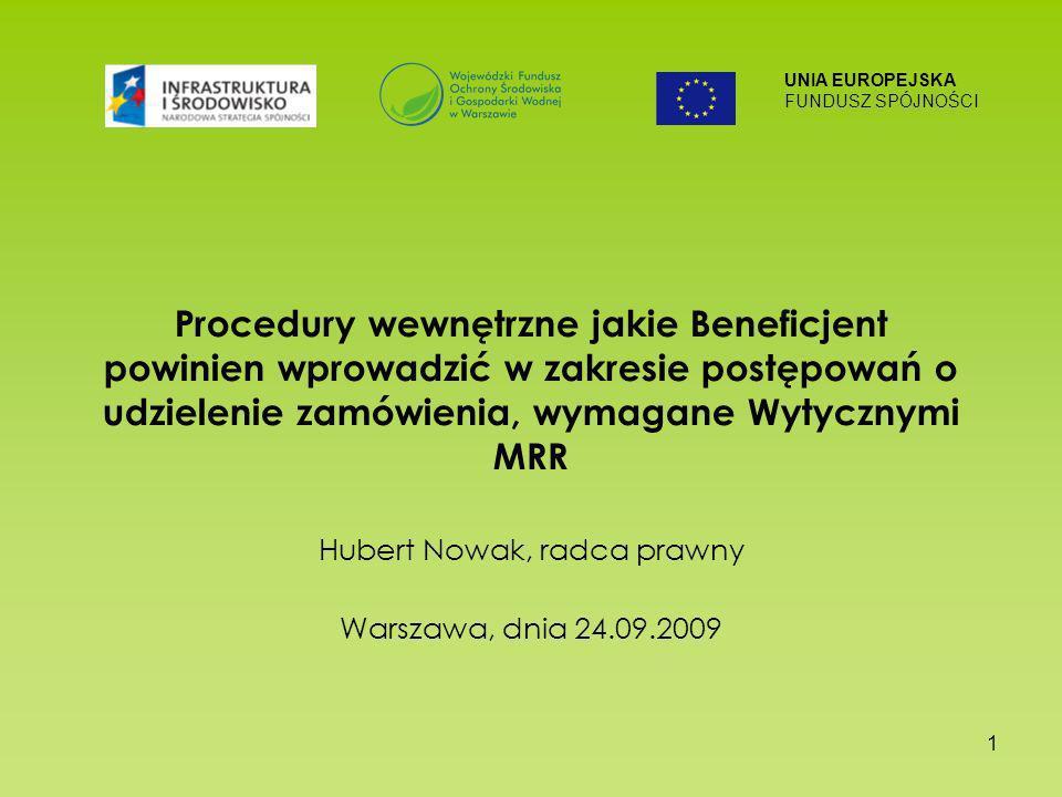 UNIA EUROPEJSKA FUNDUSZ SPÓJNOŚCI 1 Procedury wewnętrzne jakie Beneficjent powinien wprowadzić w zakresie postępowań o udzielenie zamówienia, wymagane Wytycznymi MRR Hubert Nowak, radca prawny Warszawa, dnia 24.09.2009