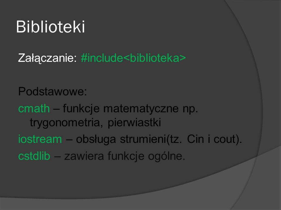 Biblioteki Załączanie: #include Podstawowe: cmath – funkcje matematyczne np. trygonometria, pierwiastki iostream – obsługa strumieni(tz. Cin i cout).