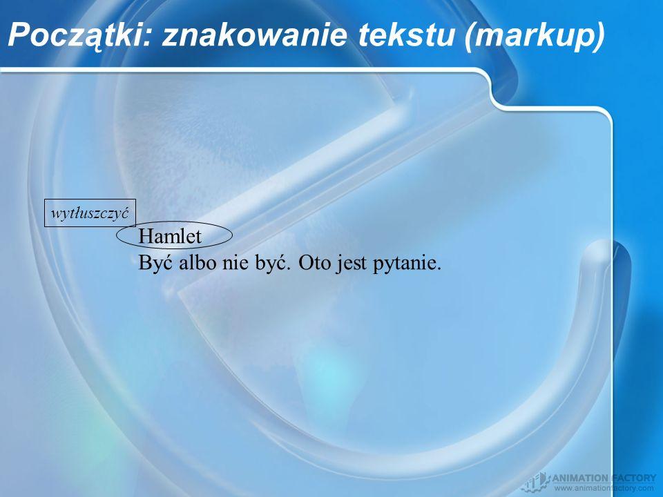 Początki: znakowanie tekstu (markup) Hamlet Być albo nie być. Oto jest pytanie. wytłuszczyć