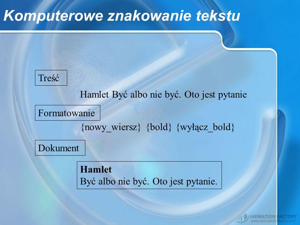 Komputerowe znakowanie tekstu Treść Formatowanie Dokument Hamlet Być albo nie być. Oto jest pytanie {nowy_wiersz} {bold} {wyłącz_bold} Hamlet Być albo