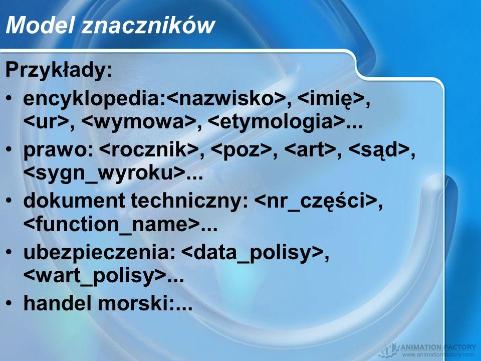 Model znaczników Przykłady: encyklopedia:,,,,... prawo:,,,,... dokument techniczny:,... ubezpieczenia:,... handel morski:...